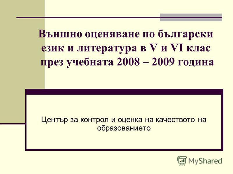 1 Външно оценяване по български език и литература в V и VІ клас през учебната 2008 – 2009 година Център за контрол и оценка на качеството на образованието