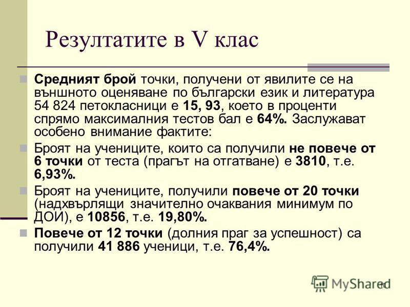 10 Резултатите в V клас Средният брой точки, получени от явилите се на външното оценяване по български език и литература 54 824 петокласници е 15, 93, което в проценти спрямо максималния тестов бал е 64%. Заслужават особено внимание фактите: Броят на