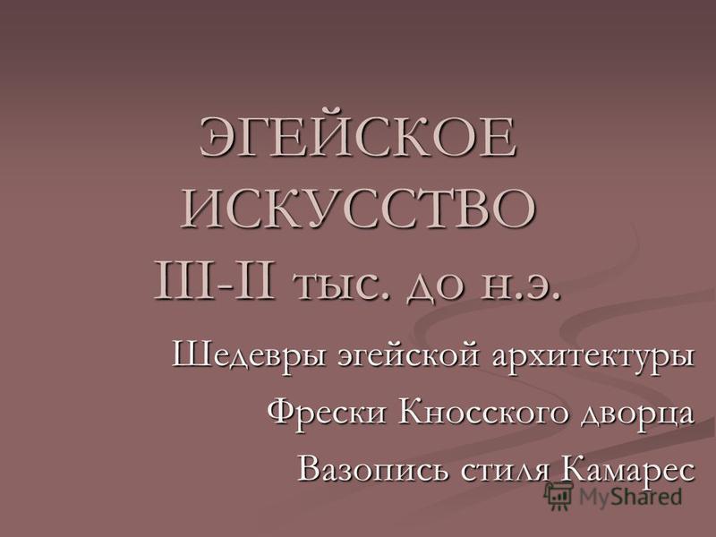 ЭГЕЙСКОЕ ИСКУССТВО III-II тыс. до н.э. Шедевры эгейской архитектуры Фрески Кносского дворца Вазопись стиля Камарес