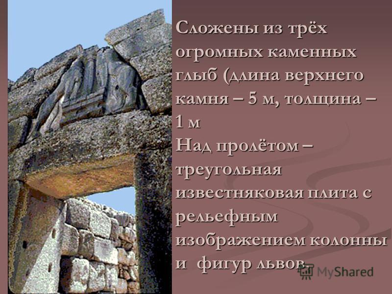 Сложены из трёх огромных каменных глыб (длина верхнего камня – 5 м, толщина – 1 м Над пролётом – треугольная известняковая плита с рельефным изображением колонны и фигур львов.