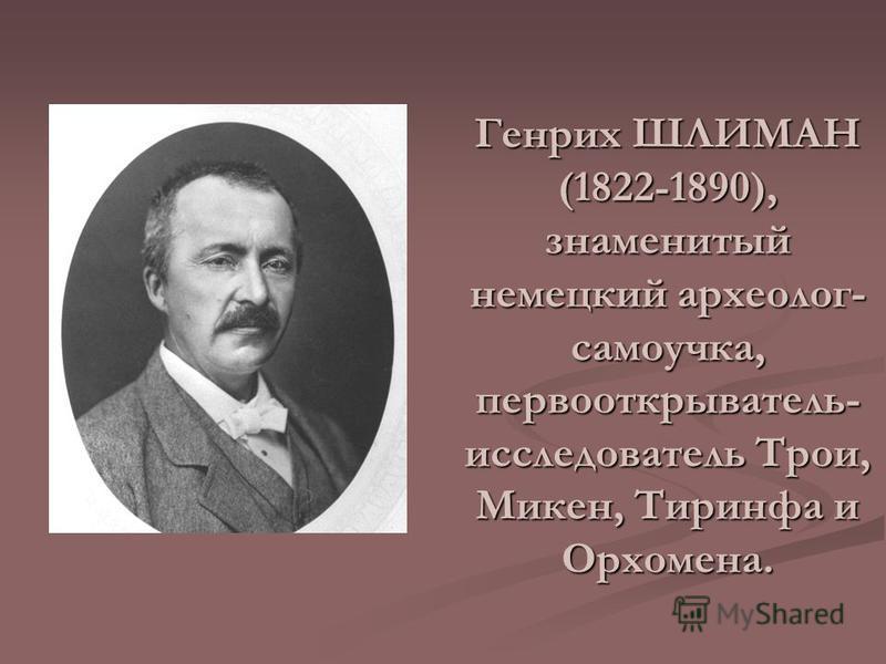 Генрих ШЛИМАН (1822-1890), знаменитый немецкий археолог- самоучка, первооткрыватель- исследователь Трои, Микен, Тиринфа и Орхомена.