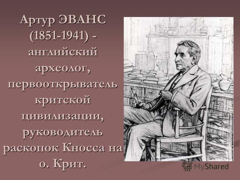 Артур ЭВАНС (1851-1941) - английский археолог, первооткрыватель критской цивилизации, руководитель раскопок Кносса на о. Крит.
