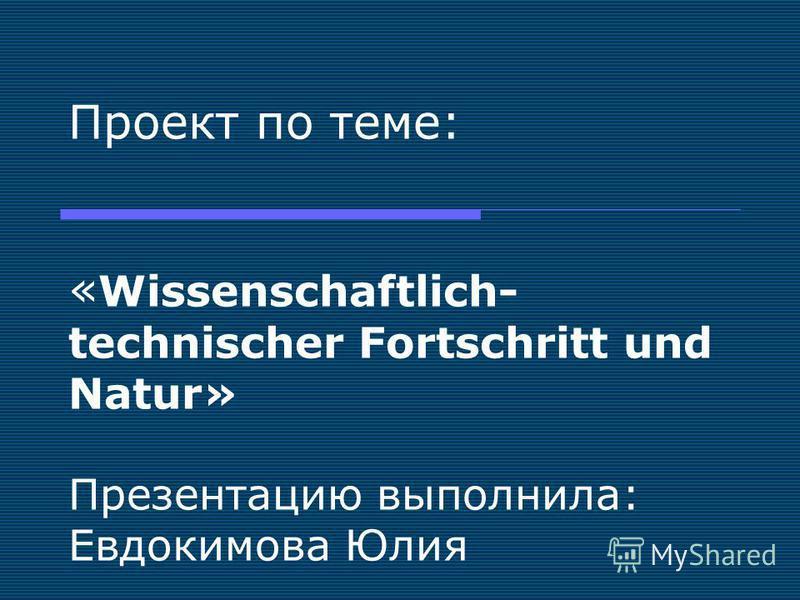 Проект по теме: « Wissenschaftlich- technischer Fortschritt und Natur» Презентацию выполнила: Евдокимова Юлия