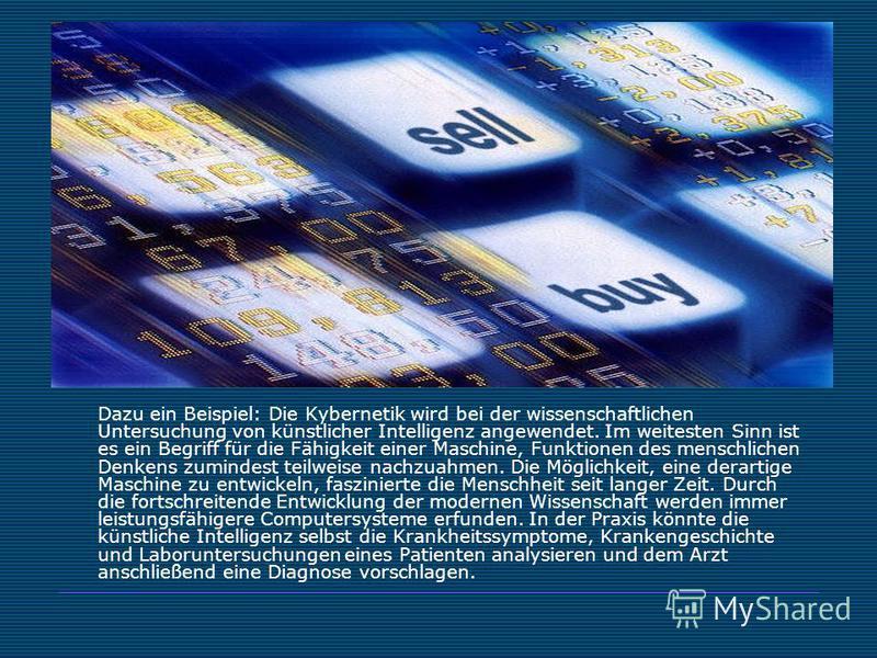 Dazu ein Beispiel: Die Kybernetik wird bei der wissenschaftlichen Untersuchung von künstlicher Intelligenz angewendet. Im weitesten Sinn ist es ein Begriff für die Fähigkeit einer Maschine, Funktionen des menschlichen Denkens zumindest teilweise nach