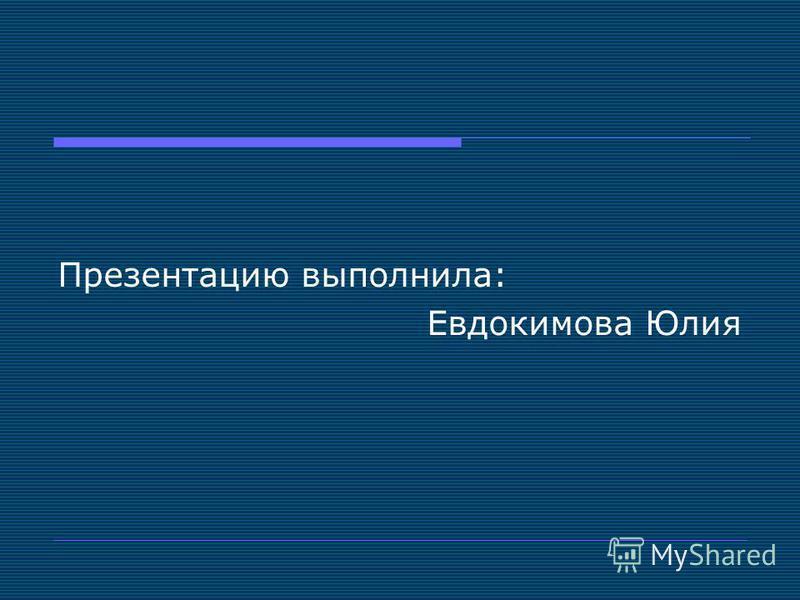 Презентацию выполнила: Евдокимова Юлия