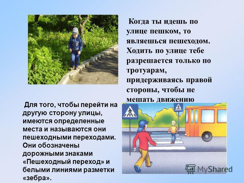 Когда ты идешь по улице пешком, то являешься пешеходом. Ходить по улице тебе разрешается только по тротуарам, придерживаясь правой стороны, чтобы не мешать движению встречных пешеходов. Для того, чтобы перейти на другую сторону улицы, имеются определ