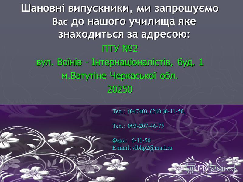 Шановні випускники, ми запрошуємо Вас до нашого училища яке знаходиться за адресою: ПТУ 2 вул. Воїнів - Інтернаціоналістів, буд. 1 м.Ватутіне Черкаської обл. 20250 Тел.: (04740), (240 )6-11-50, Тел.: 093-207-46-75 Факс: 6-11-50 E-mail: vlbhp2@mail.ru