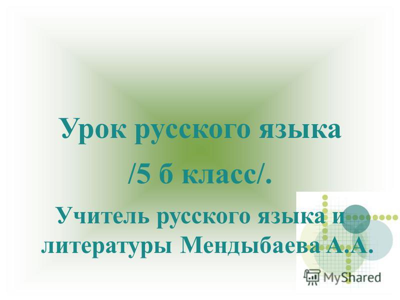 Урок русского языка /5 б класс/. Учитель русского языка и литературы Мендыбаева А.А.