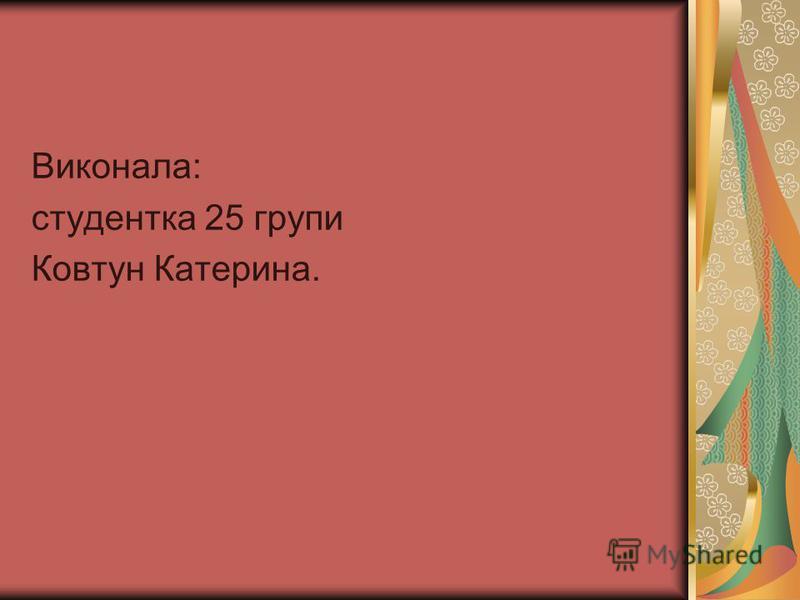 Виконала: студентка 25 групи Ковтун Катерина.
