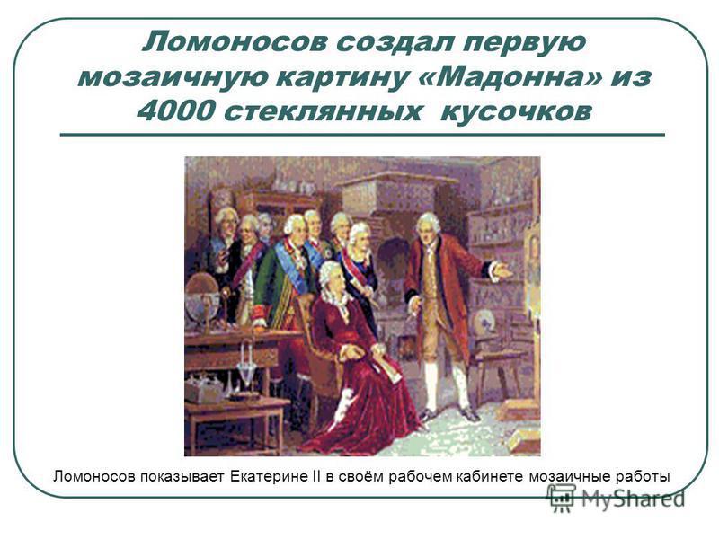 Ломоносов создал первую мозаичную картину «Мадонна» из 4000 стеклянных кусочков Ломоносов показывает Екатерине II в своём рабочем кабинете мозаичные работы