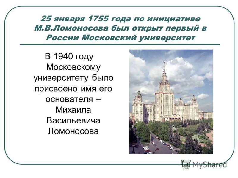 25 января 1755 года по инициативе М.В.Ломоносова был открыт первый в России Московский университет В 1940 году Московскому университету было присвоено имя его основателя – Михаила Васильевича Ломоносова