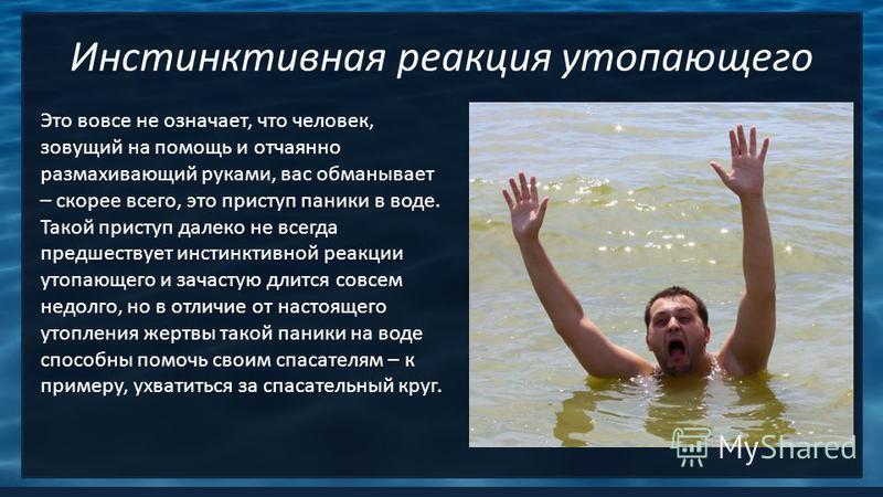 Инстинктивная реакция утопающего Это вовсе не означает, что человек, зовущий на помощь и отчаянно размахивающий руками, вас обманывает – скорее всего, это приступ паники в воде. Такой приступ далеко не всегда предшествует инстинктивной реакции утопаю