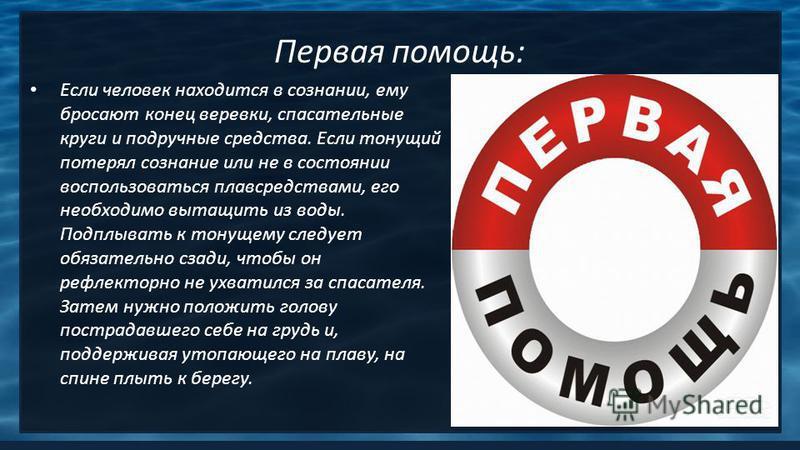 Первая помощь: Если человек находится в сознании, ему бросают конец веревки, спасательные круги и подручные средства. Если тонущий потерял сознание или не в состоянии воспользоваться плавсредствами, его необходимо вытащить из воды. Подплывать к тонущ