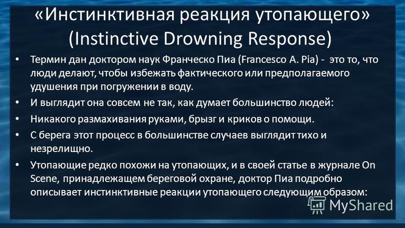 «Инстинктивная реакция утопающего» (Instinctive Drowning Response) Термин дан доктором наук Франческо Пиа (Francesco A. Pia) - это то, что люди делают, чтобы избежать фактического или предполагаемого удушения при погружении в воду. И выглядит она сов