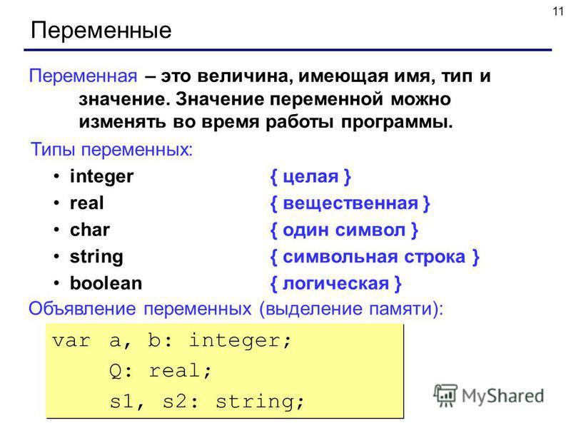 11 Переменные Переменная – это величина, имеющая имя, тип и значение. Значение переменной можно изменять во время работы программы. Типы переменных: integer{ целая } real{ вещественная } char{ один символ } string{ символьная строка } boolean { логич