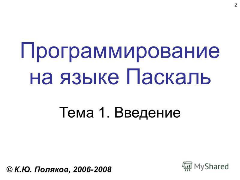 2 Программирование на языке Паскаль Тема 1. Введение © К.Ю. Поляков, 2006-2008