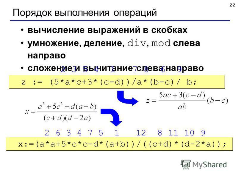22 Порядок выполнения операций вычисление выражений в скобках умножение, деление, div, mod слева направо сложение и вычитание слева направо z := (5*a*c+3*(c-d))/a*(b-c)/ b; x:=(a*a+5*c*c-d*(a+b))/((c+d)*(d-2*a)); 2 3 5 4 1 7 8 6 9 2 6 3 4 7 5 1 12 8