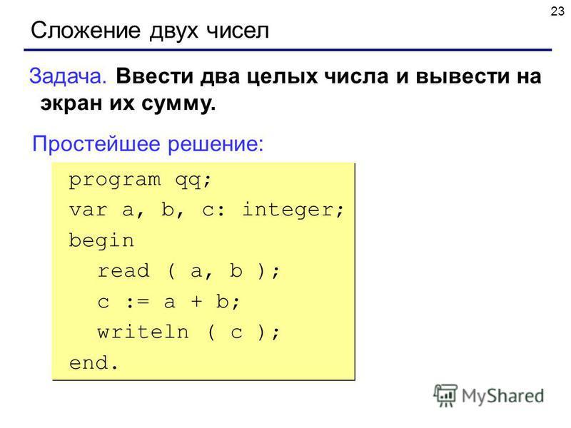 23 Сложение двух чисел Задача. Ввести два целых числа и вывести на экран их сумму. Простейшее решение: program qq; var a, b, c: integer; begin read ( a, b ); c := a + b; writeln ( c ); end. program qq; var a, b, c: integer; begin read ( a, b ); c :=