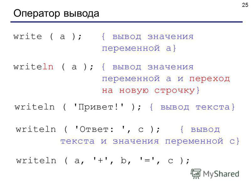 25 Оператор вывода write ( a ); { вывод значения переменной a} writeln ( a ); { вывод значения переменной a и переход на новую строчку} writeln ( 'Привет!' ); { вывод текста} writeln ( 'Ответ: ', c ); { вывод текста и значения переменной c} writeln (