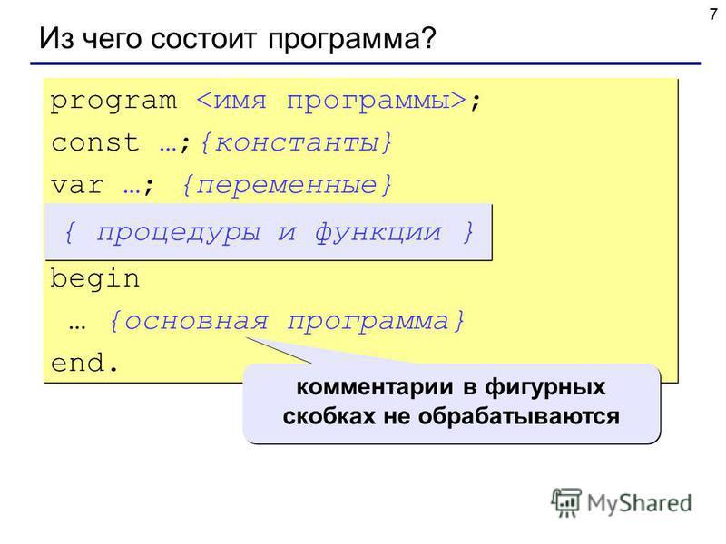 7 Из чего состоит программа? program ; const …;{константы} var …; {переменные} begin … {основная программа} end. program ; const …;{константы} var …; {переменные} begin … {основная программа} end. { процедуры и функции } комментарии в фигурных скобка