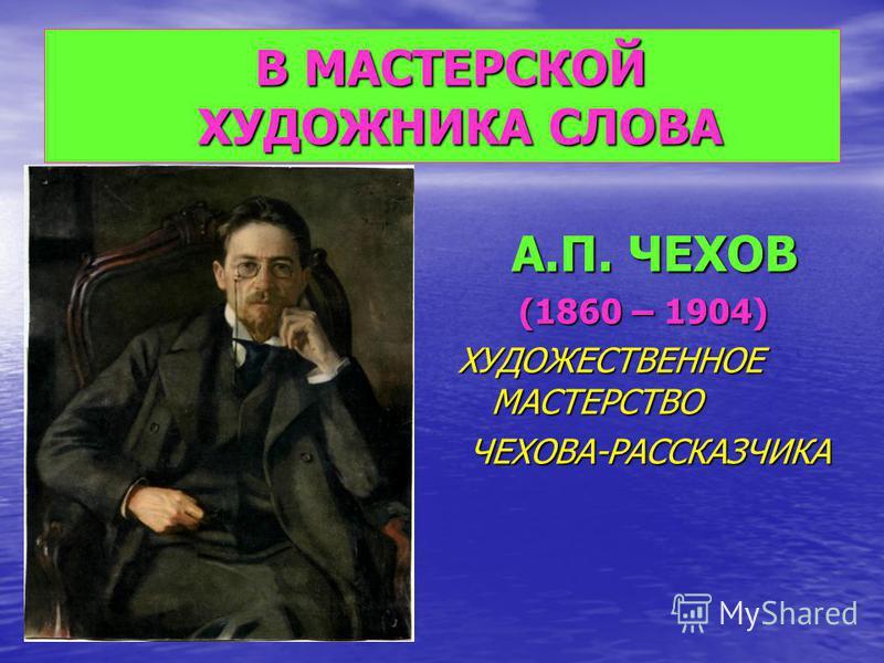 В МАСТЕРСКОЙ ХУДОЖНИКА СЛОВА В МАСТЕРСКОЙ ХУДОЖНИКА СЛОВА А.П. ЧЕХОВ А.П. ЧЕХОВ (1860 – 1904) (1860 – 1904) ХУДОЖЕСТВЕННОЕ МАСТЕРСТВО ЧЕХОВА-РАССКАЗЧИКА ЧЕХОВА-РАССКАЗЧИКА