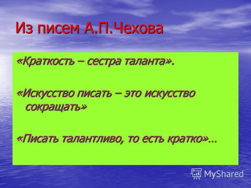 Из писем А.П.Чехова «Краткость – сестра таланта». «Искусство писать – это искусство сокращать» «Писать талантливо, то есть кратко»…