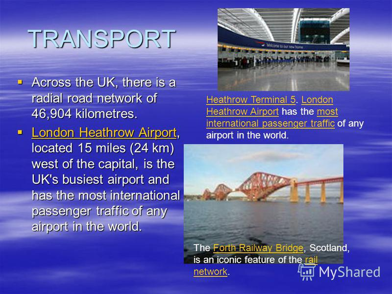 TRANSPORT Across the UK, there is a radial road network of 46,904 kilometres. Across the UK, there is a radial road network of 46,904 kilometres. London Heathrow Airport, located 15 miles (24 km) west of the capital, is the UK's busiest airport and h