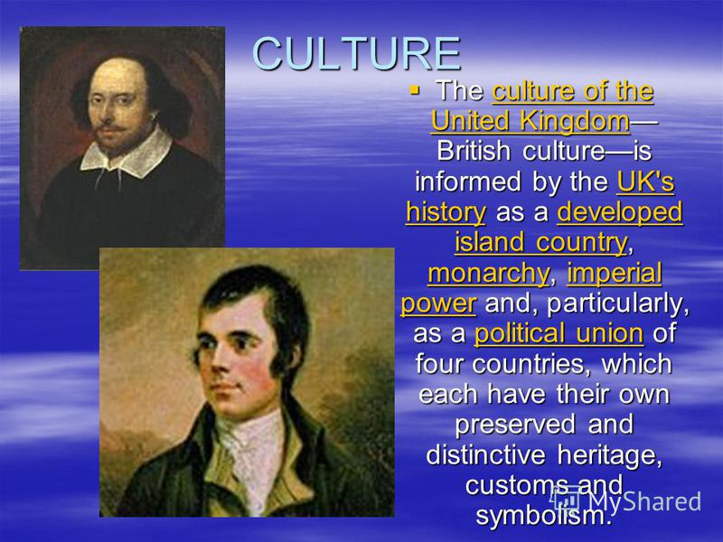 CULTURE The culture of the United Kingdom British cultureis informed by the UK's history as a developed island country, monarchy, imperial power and, particularly, as a political union of four countries, which each have their own preserved and distin
