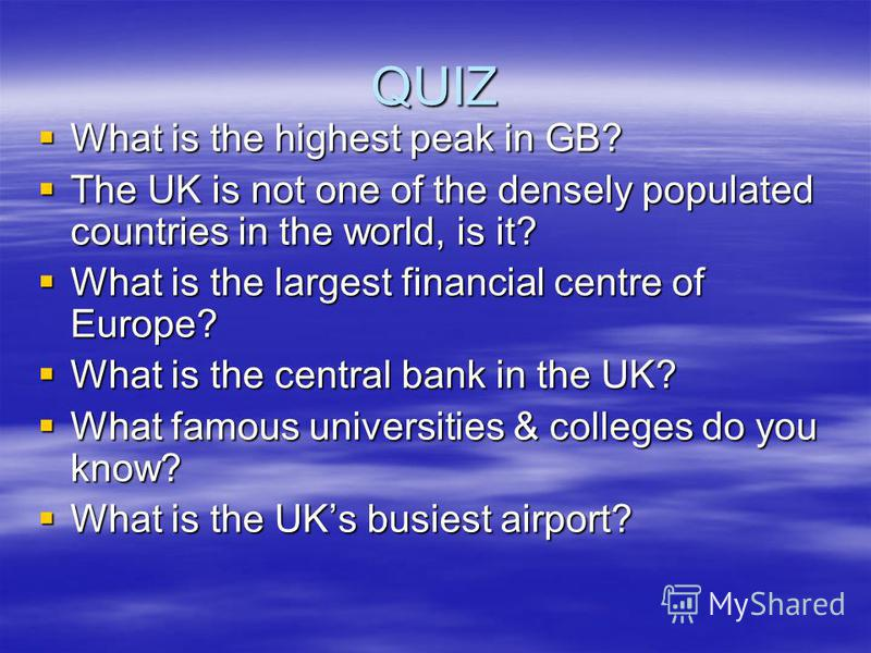 QUIZ What is the highest peak in GB? What is the highest peak in GB? The UK is not one of the densely populated countries in the world, is it? The UK is not one of the densely populated countries in the world, is it? What is the largest financial cen