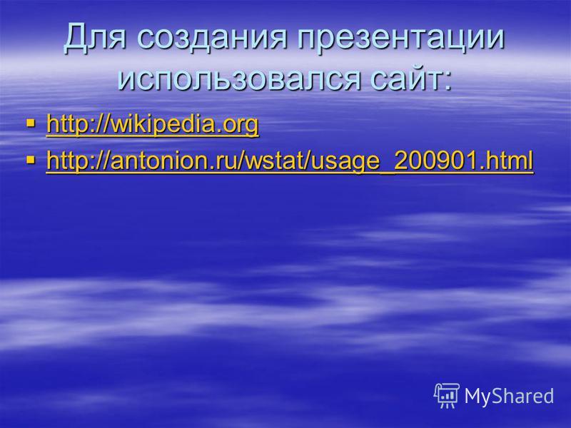 Для создания презентации использовался сайт: http://wikipedia.org http://wikipedia.org http://wikipedia.org http://antonion.ru/wstat/usage_200901.html http://antonion.ru/wstat/usage_200901.html http://antonion.ru/wstat/usage_200901.html