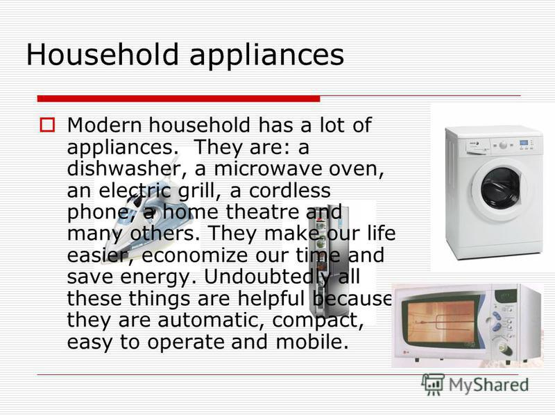 Household appliances Modern household has a lot of appliances. They are: a dishwasher, a microwave oven, an electric grill, a cordless phone, a home theatre and many others. They make our life easier, economize our time and save energy. Undoubtedly a