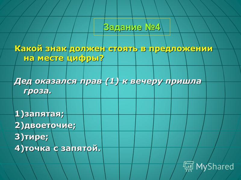Задание 4 Какой знак должен стоять в предложении на месте цифры? Дед оказался прав (1) к вечеру пришла гроза. 1)запятая;2)двоеточие;3)тире; 4)точка с запятой.