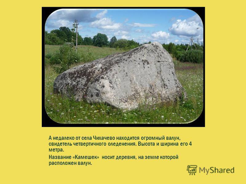 А недалеко от села Чихачево находится огромный валун, свидетель четвертичного оледенения. Высота и ширина его 4 метра. Название «Камешек» носит деревня, на земле которой расположен валун.