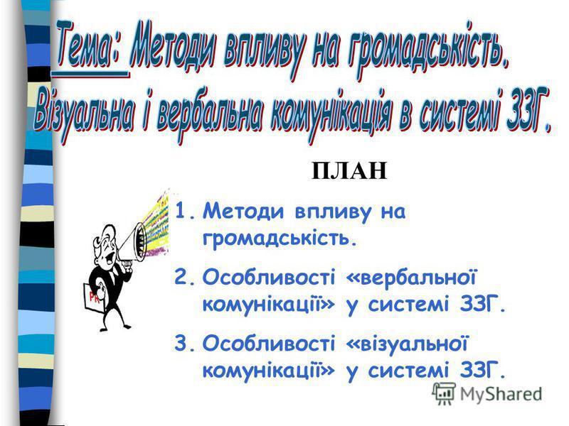 1.Методи впливу на громадськість. 2.Особливості «вербальної комунікації» у системі ЗЗГ. 3.Особливості «візуальної комунікації» у системі ЗЗГ. ПЛАН
