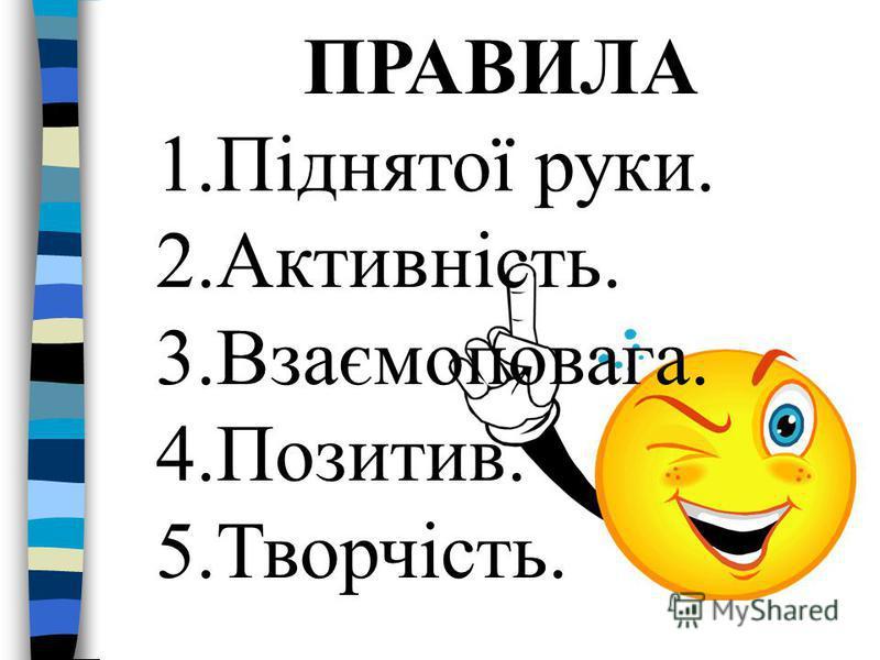 ПРАВИЛА 1.Піднятої руки. 2.Активність. 3.Взаємоповага. 4.Позитив. 5.Творчість.