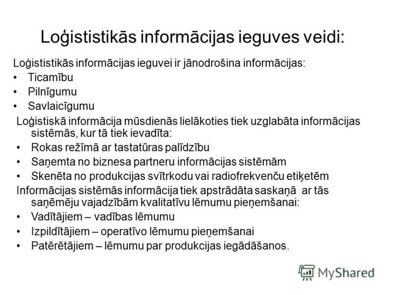 Loģististikās informācijas ieguves veidi: Loģististikās informācijas ieguvei ir jānodrošina informācijas: Ticamību Pilnīgumu Savlaicīgumu Loģistiskā informācija mūsdienās lielākoties tiek uzglabāta informācijas sistēmās, kur tā tiek ievadīta: Rokas r