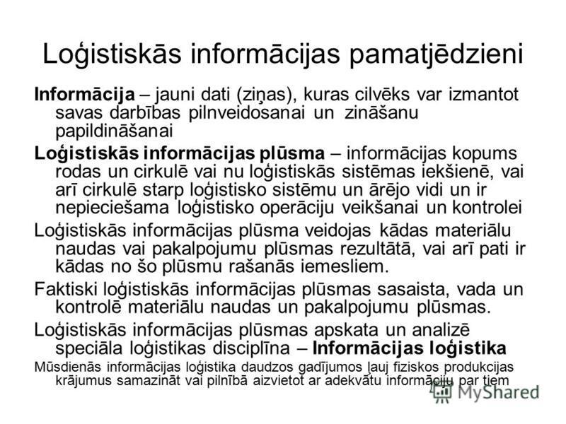 Loģistiskās informācijas pamatjēdzieni Informācija – jauni dati (ziņas), kuras cilvēks var izmantot savas darbības pilnveidosanai un zināšanu papildināšanai Loģistiskās informācijas plūsma – informācijas kopums rodas un cirkulē vai nu loģistiskās sis
