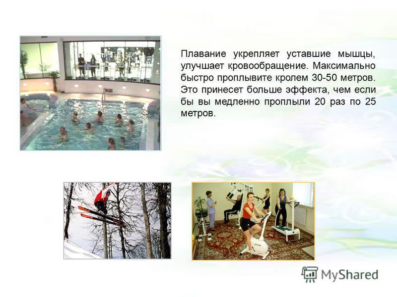Плавание укрепляет уставшие мышцы, улучшает кровообращение. Максимально быстро проплывите кролем 30-50 метров. Это принесет больше эффекта, чем если бы вы медленно проплыли 20 раз по 25 метров.