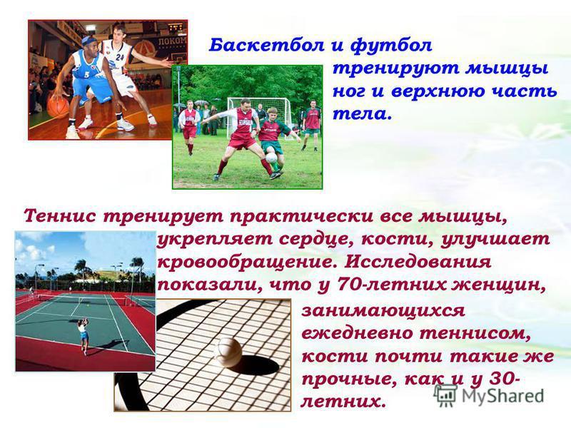 Баскетбол и футбол тренируют мышцы ног и верхнюю часть тела. Теннис тренирует практически все мышцы, укрепляет сердце, кости, улучшает кровообращение. Исследования показали, что у 70-летних женщин, занимающихся ежедневно теннисом, кости почти такие ж
