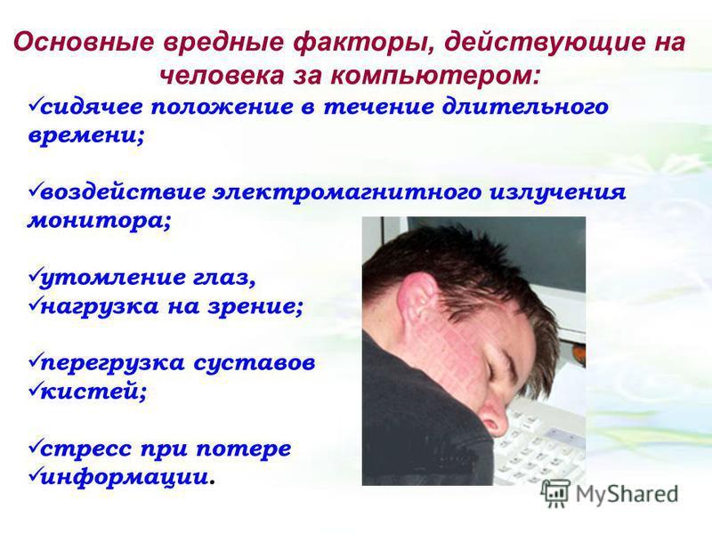 сидячее положение в течение длительного времени; воздействие электромагнитного излучения монитора; утомление глаз, нагрузка на зрение; перегрузка суставов кистей; стресс при потере информации. Основные вредные факторы, действующие на человека за комп