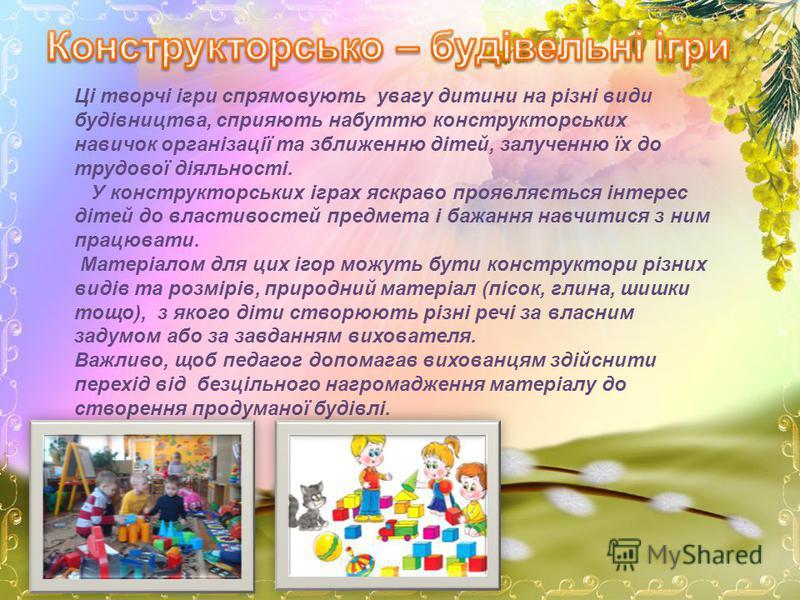 Ці творчі ігри спрямовують увагу дитини на різні види будівництва, сприяють набуттю конструкторських навичок організації та зближенню дітей, залученню їх до трудової діяльності. У конструкторських іграх яскраво проявляється інтерес дітей до властивос