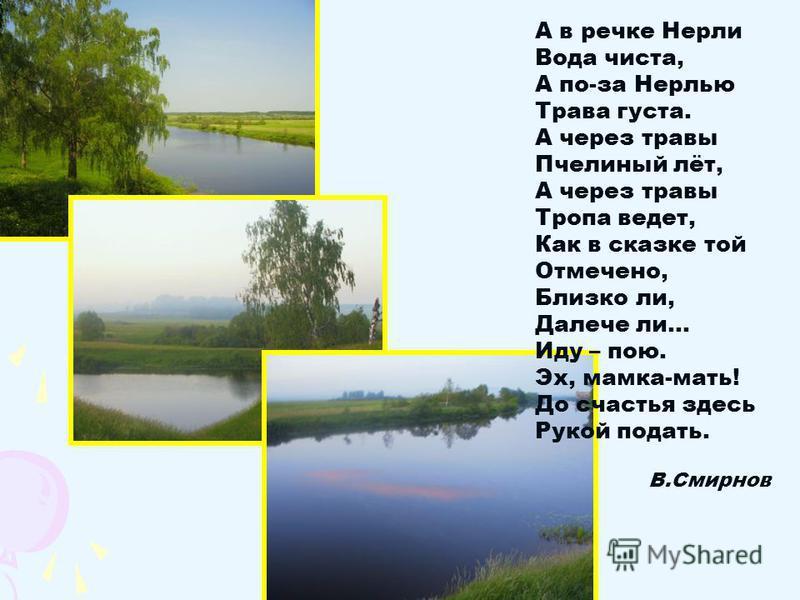 А в речке Нерли Вода чиста, А по-за Нерлью Трава густа. А через травы Пчелиный лёт, А через травы Тропа ведет, Как в сказке той Отмечено, Близко ли, Далече ли… Иду – пою. Эх, мамка-мать! До счастья здесь Рукой подать. В.Смирнов