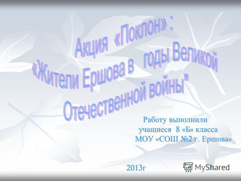 Работу выполнили учащиеся 8 8 8 8 «Б» класса МОУ «СОШ 2 г. Ершова» 2013 г