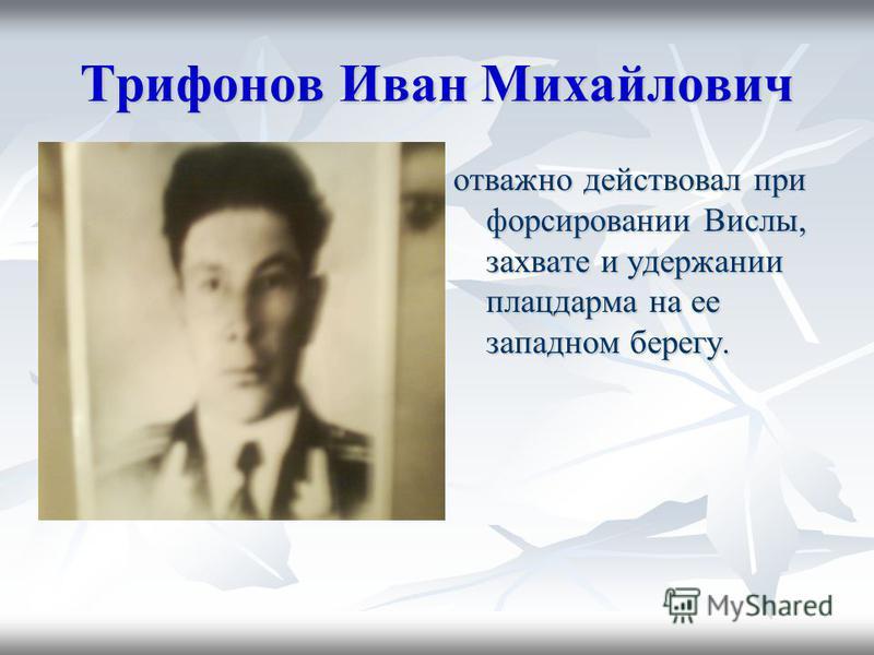 Трифонов Иван Михайлович отважно действовал при форсировании Вислы, захвате и удержании плацдарма на ее западном берегу.