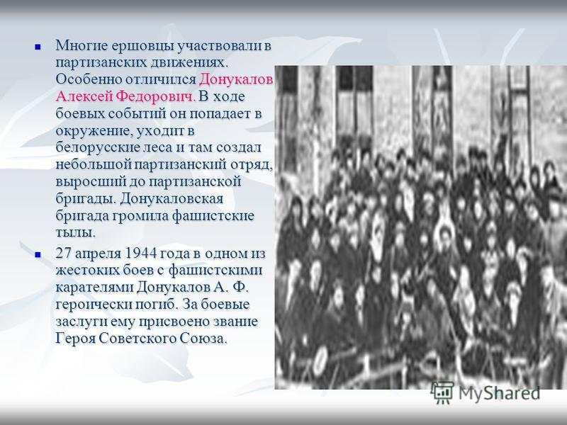 Многие ершовцы участвовали в партизанских движениях. Особенно отличился Донукалов Алексей Федорович. В ходе боевых событий он попадает в окружение, уходит в белорусские леса и там создал небольшой партизанский отряд, выросший до партизанской бригады.