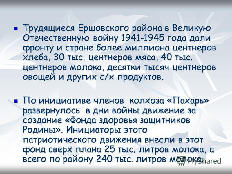 Трудящиеся Ершовского района в Великую Отечественную войну 1941-1945 года дали фронту и стране более миллиона центнеров хлеба, 30 тыс. центнеров мяса, 40 тыс. центнеров молока, десятки тысяч центнеров овощей и других с/х продуктов. Трудящиеся Ершовск