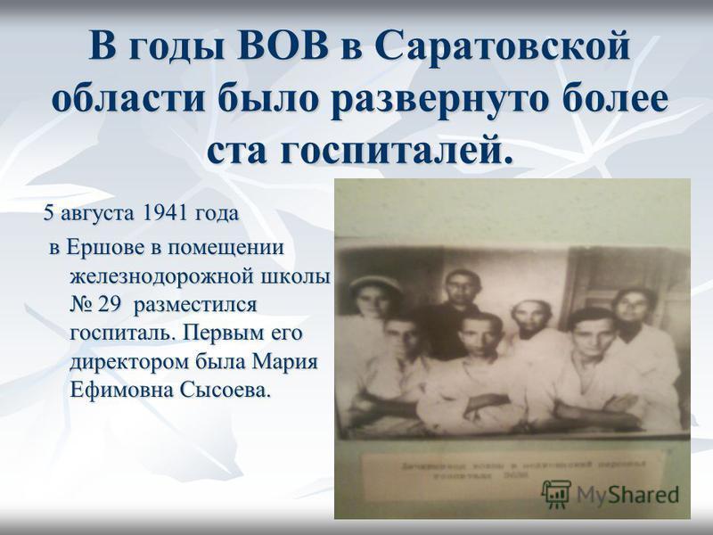 В годы ВОВ в Саратовской области было развернуто более ста госпиталей. 5 августа 1941 года в Ершове в помещении железнодорожной школы 29 разместился госпиталь. Первым его директором была Мария Ефимовна Сысоева. в Ершове в помещении железнодорожной шк