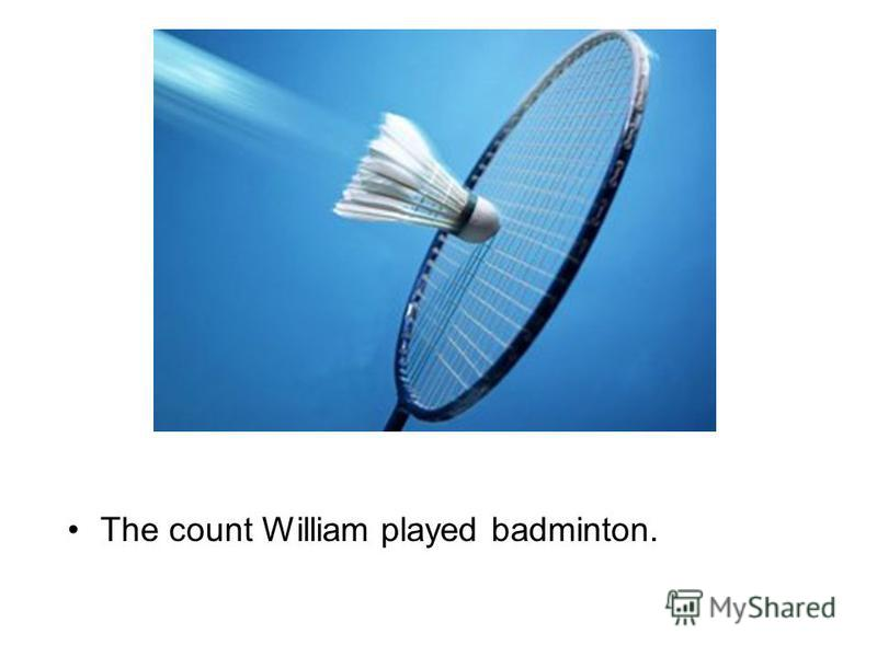 The count William played badminton.