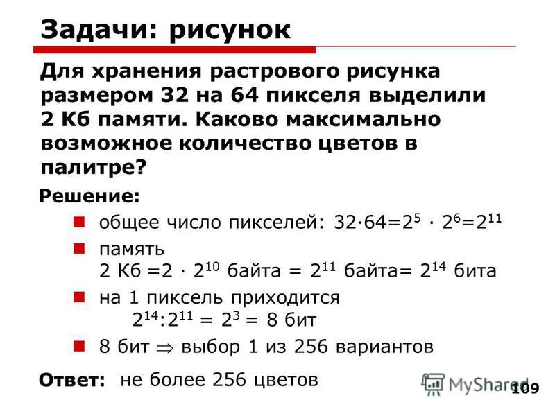 109 Задачи: рисунок Для хранения растрового рисунка размером 32 на 64 пикселя выделили 2 Кб памяти. Каково максимально возможное количество цветов в палитре? общее число пикселей: 32·64=2 5 · 2 6 =2 11 память 2 Кб =2 · 2 10 байта = 2 11 байта= 2 14 б