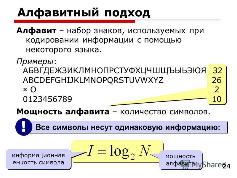 24 Алфавит – набор знаков, используемых при кодировании информации с помощью некоторого языка. Примеры: АБВГДЕЖЗИКЛМНОПРС Т УФХЦЧШЩЪЫЬЭЮЯ 32 ABCDEFGHIJKLMNOPQRSTUVWXYZ 26 × O 2 0123456789 10 Мощность алфавита – количество символов. Алфавитный подход